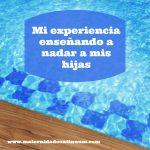 Mi experiencia enseñando a nadar a mis hijas. Dos niñas y dos vivencias muy diferentes.
