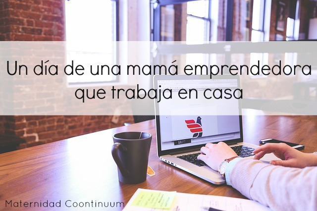 Un d a de una mam emprendedora que trabaja en casa maternidad continuum - Trabaja en casa ...