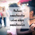 Madres empoderadas crian niños empoderados