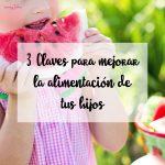 3 Claves para mejorar la alimentación de tus hijos