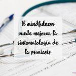 El mindfulness puede mejorar la sintomatología de la psoriasis