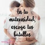 En tu maternidad, escoge tus batallas
