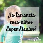 ¿La lactancia crea niños dependientes?